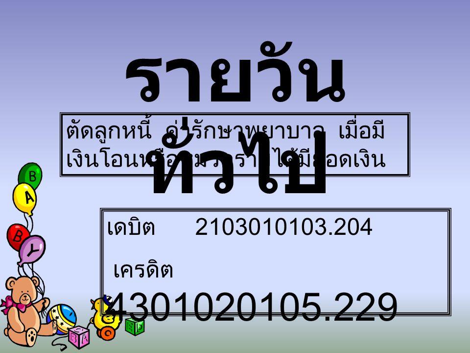 รายวันทั่วไป ตัดลูกหนี้ ค่ารักษาพยาบาล เมื่อมีเงินโอนหรือหมวดรายได้มียอดเงิน. เดบิต 2103010103.204.