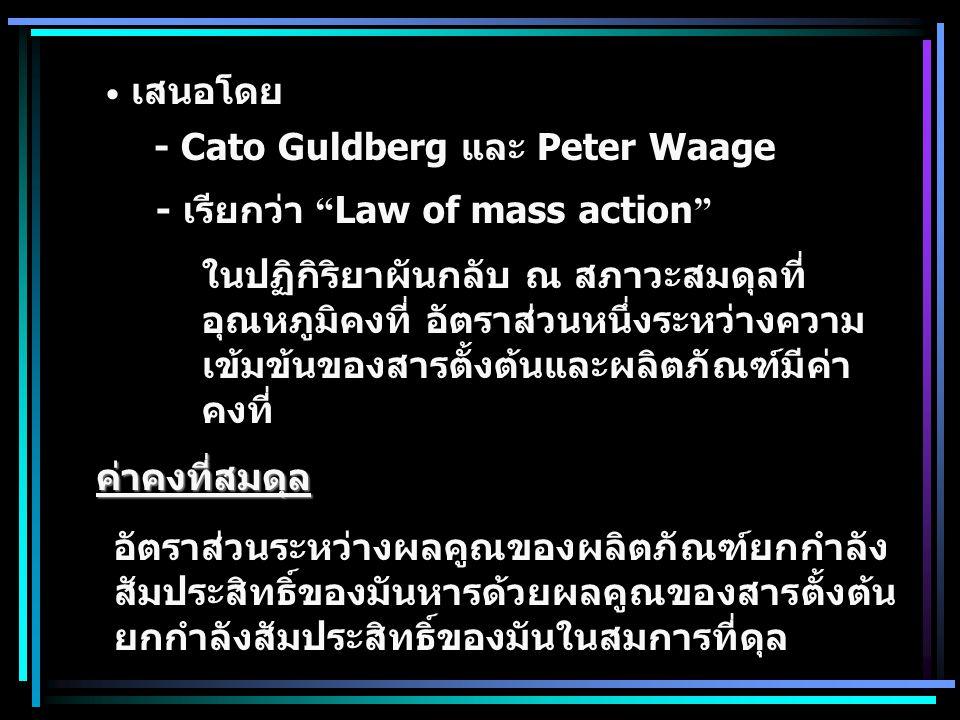 เสนอโดย - Cato Guldberg และ Peter Waage. - เรียกว่า Law of mass action ในปฏิกิริยาผันกลับ ณ สภาวะสมดุลที่