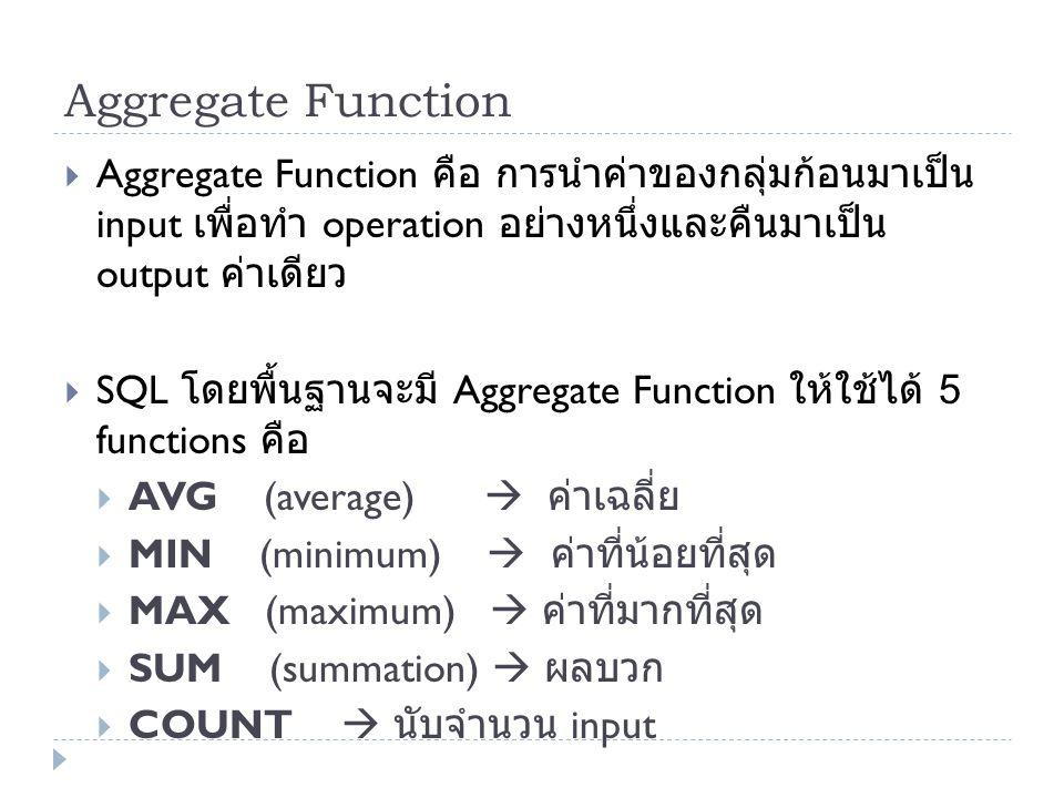 Aggregate Function Aggregate Function คือ การนำค่าของกลุ่มก้อนมาเป็น input เพื่อทำ operation อย่างหนึ่งและคืนมาเป็น output ค่าเดียว.