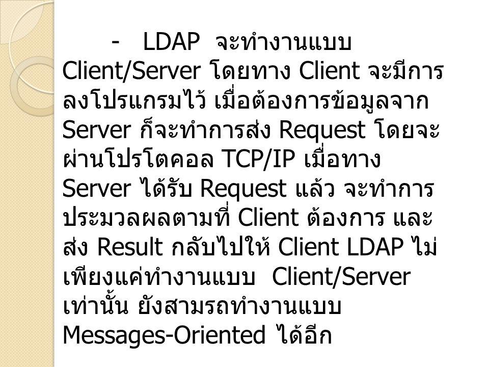 - LDAP จะทำงานแบบ Client/Server โดยทาง Client จะมีการลงโปรแกรมไว้ เมื่อต้องการข้อมูลจาก Server ก็จะทำการส่ง Request โดยจะผ่านโปรโตคอล TCP/IP เมื่อทาง Server ได้รับ Request แล้ว จะทำการประมวลผลตามที่ Client ต้องการ และส่ง Result กลับไปให้ Client LDAP ไม่เพียงแค่ทำงานแบบ Client/Server เท่านั้น ยังสามรถทำงานแบบ Messages-Oriented ได้อีก