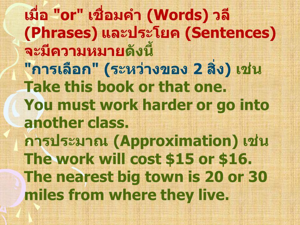 เมื่อ or เชื่อมคำ (Words) วลี (Phrases) และประโยค (Sentences) จะมีความหมายดังนี้