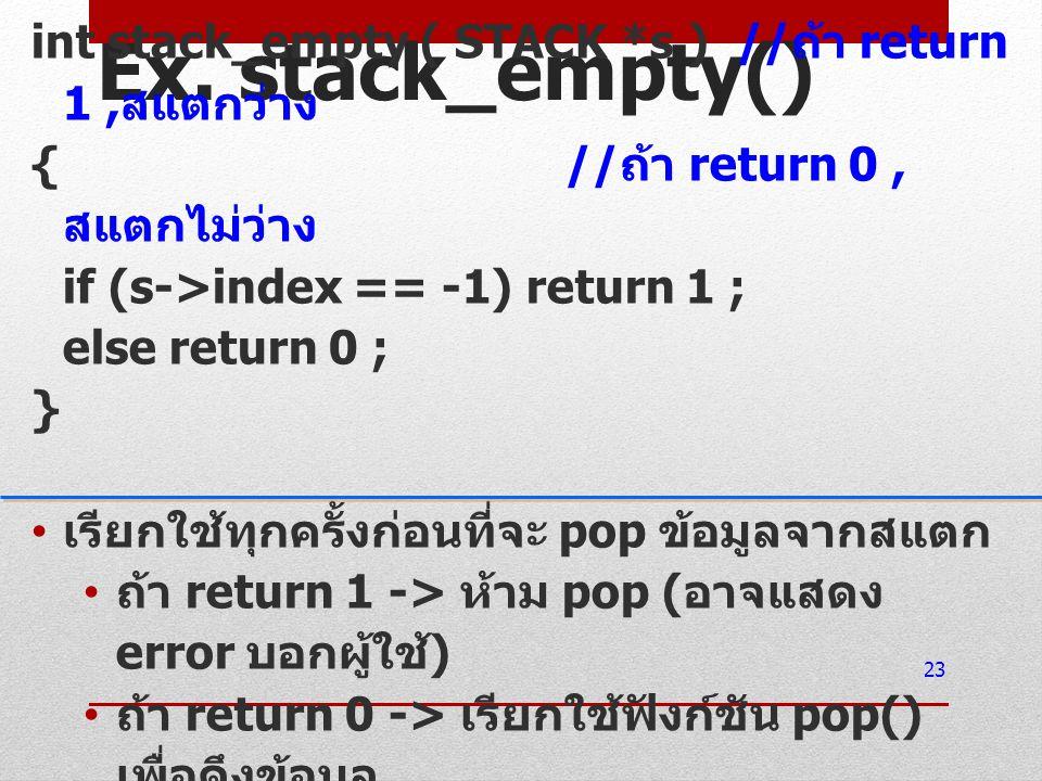 Ex. stack_empty() int stack_empty ( STACK *s ) //ถ้า return 1 ,สแตกว่าง. { //ถ้า return 0 ,สแตกไม่ว่าง.