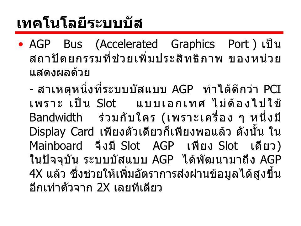 เทคโนโลยีระบบบัส AGP Bus (Accelerated Graphics Port ) เป็นสถาปัตยกรรมที่ช่วยเพิ่มประสิทธิภาพ ของหน่วยแสดงผลด้วย.
