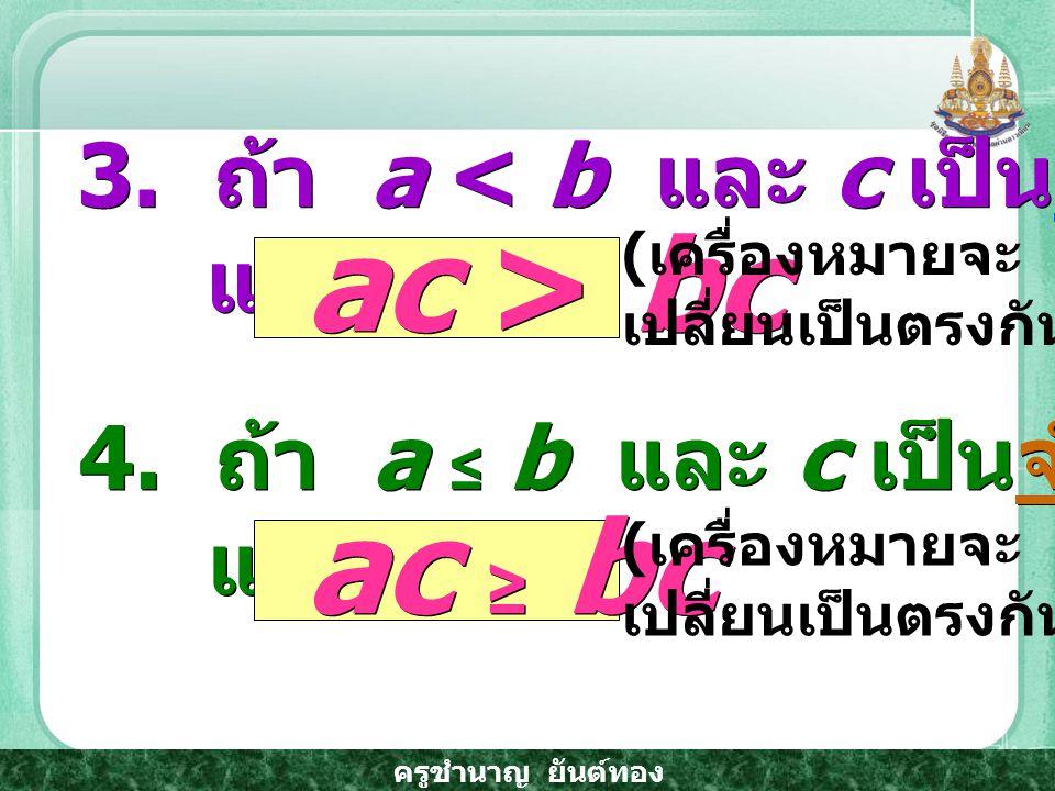 ac > bc ac ≥ bc 3. ถ้า a < b และ c เป็นจำนวนจริงลบ แล้ว