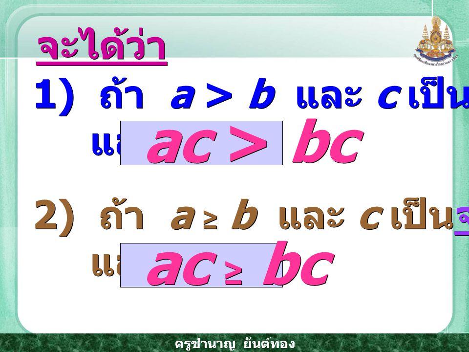 ac > bc ac ≥ bc จะได้ว่า 1) ถ้า a > b และ c เป็นจำนวนจริงบวก