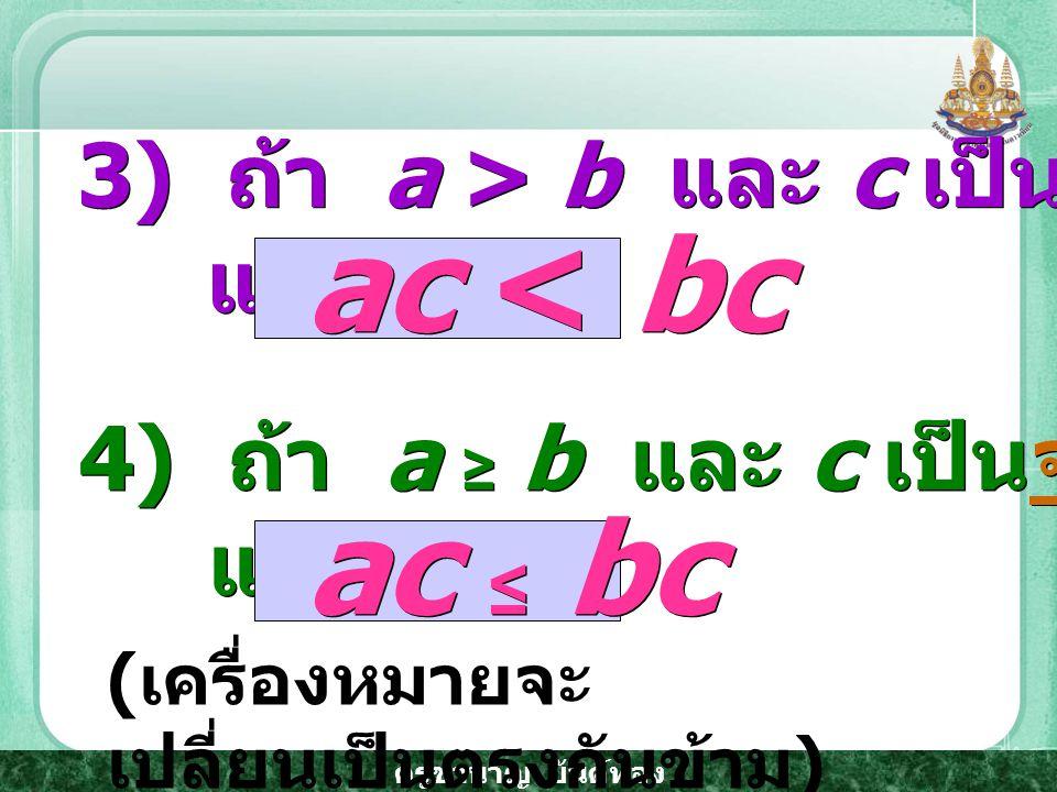 ac < bc ac ≤ bc 3) ถ้า a > b และ c เป็นจำนวนจริงลบ แล้ว
