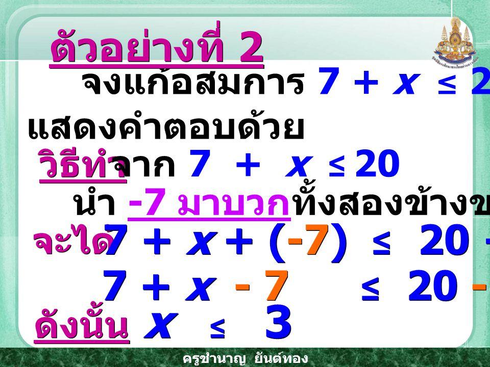 x ≤ 3 ตัวอย่างที่ 2 7 + x + (-7) ≤ 20 + (-7) 7 + x - 7 ≤ 20 - 7