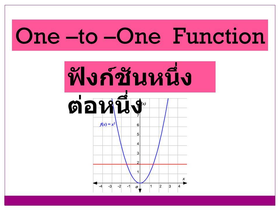 One –to –One Function ฟังก์ชันหนึ่งต่อหนึ่ง
