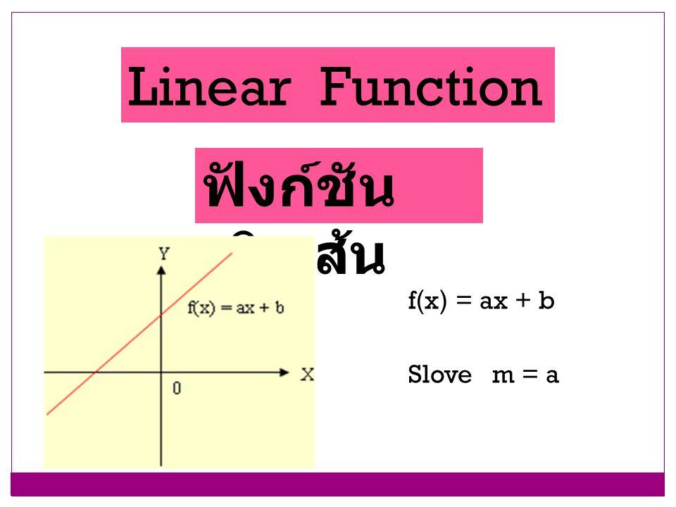 Linear Function ฟังก์ชันเชิงเส้น f(x) = ax + b Slove m = a