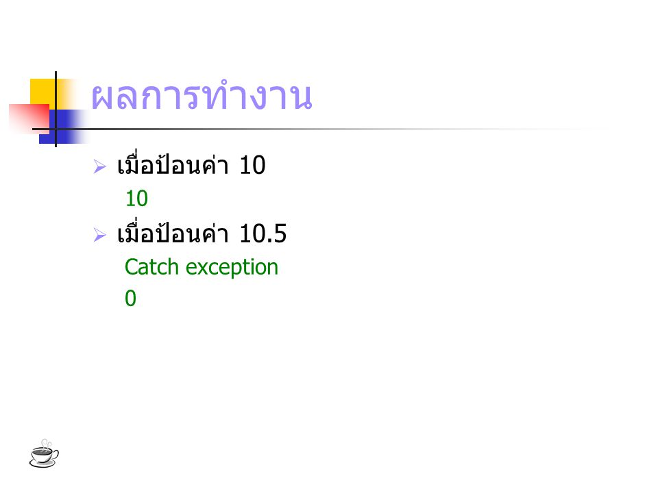 ผลการทำงาน เมื่อป้อนค่า 10 10 เมื่อป้อนค่า 10.5 Catch exception