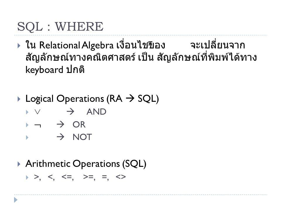 SQL : WHERE ใน Relational Algebra เงื่อนไขของ จะเปลี่ยนจากสัญลักษณ์ทาง คณิตศาสตร์ เป็น สัญลักษณ์ที่พิมพ์ได้ทาง keyboard ปกติ