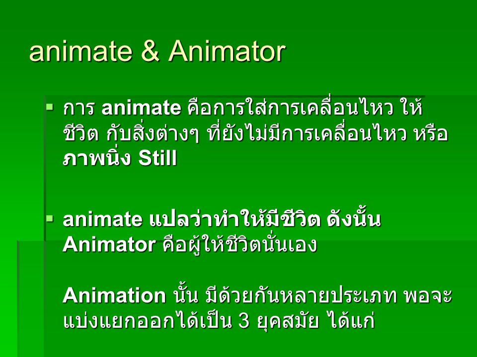 animate & Animator การ animate คือการใส่การเคลื่อนไหว ให้ชีวิต กับสิ่งต่างๆ ที่ยังไม่มีการเคลื่อนไหว หรือภาพนิ่ง Still.