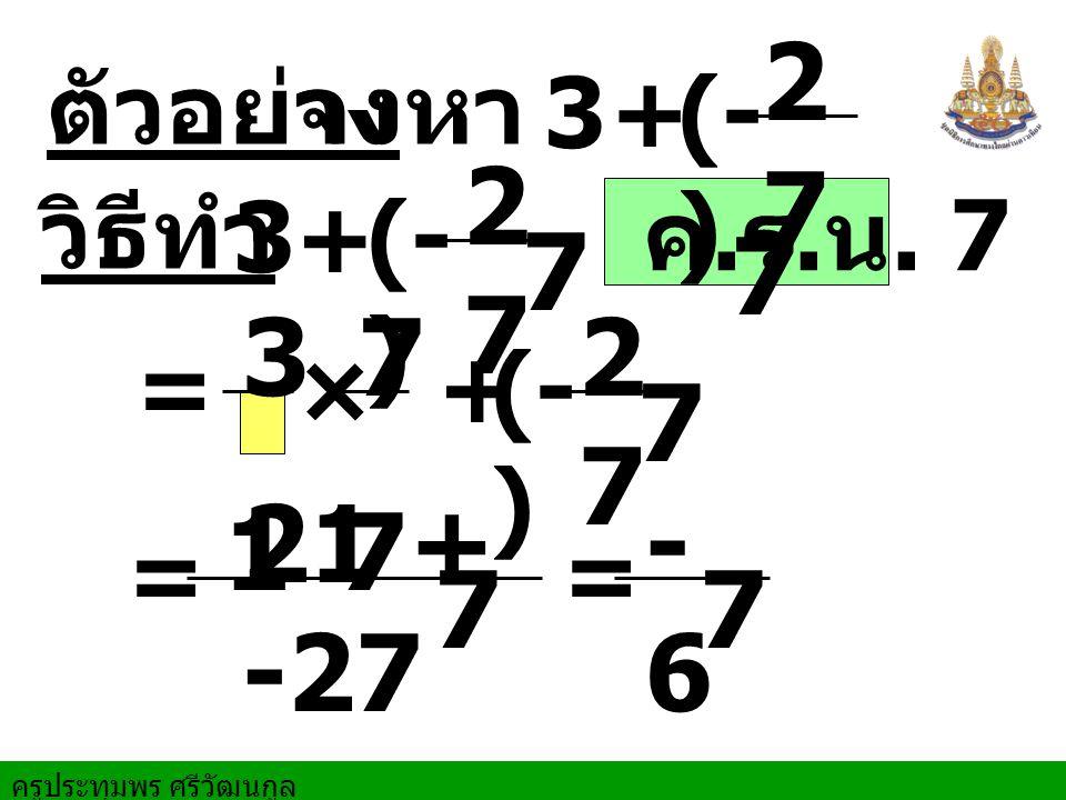 27 7 27 7 3 1 7 27 7 21 + -27 7 -6 7 ตัวอย่าง จงหา 3 + (- ) วิธีทำ 3 +