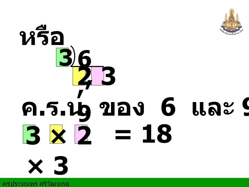 หรือ 3 6 , 9 2 , 3 ค.ร.น. ของ 6 และ 9 คือ = 18 3 × 2 × 3