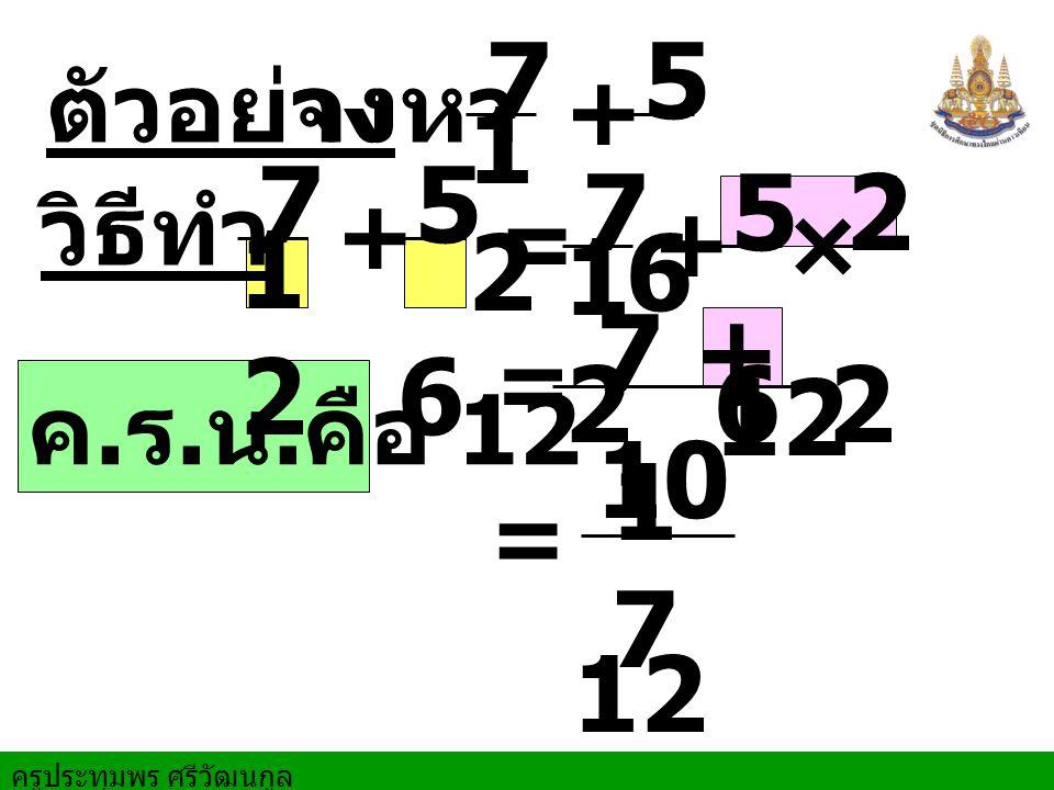 7 12 5 6 7 12 5 6 7 12 5 6 2 7 + 10 12 17 12 ตัวอย่าง จงหา + วิธีทำ +