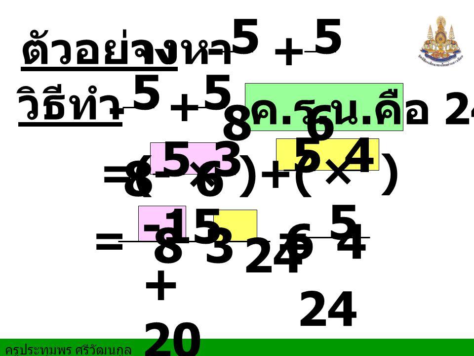 5 8 5 6 5 8 5 6 5 6 4 5 8 3 5 24 -15 + 20 24 ตัวอย่าง จงหา - + วิธีทำ