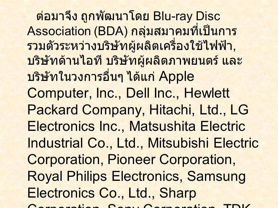 ต่อมาจึง ถูกพัฒนาโดย Blu-ray Disc Association (BDA) กลุ่มสมาคมที่เป็นการรวมตัวระหว่างบริษัทผู้ผลิตเครื่องใช้ไฟฟ้า, บริษัทด้านไอที บริษัทผู้ผลิตภาพยนตร์ และบริษัทในวงการอื่นๆ ได้แก่ Apple Computer, Inc., Dell Inc., Hewlett Packard Company, Hitachi, Ltd., LG Electronics Inc., Matsushita Electric Industrial Co., Ltd., Mitsubishi Electric Corporation, Pioneer Corporation, Royal Philips Electronics, Samsung Electronics Co., Ltd., Sharp Corporation, Sony Corporation, TDK Corporation, Thomson Multimedia, Twentieth Century Fox, Walt Disney Pictures, Warner Bros.
