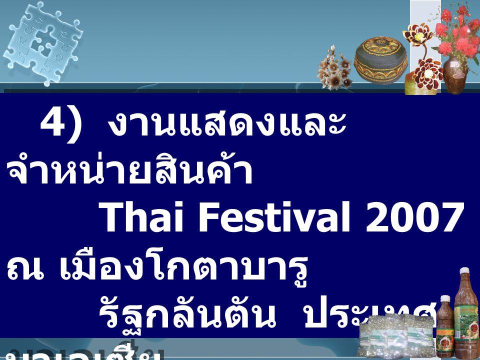 4) งานแสดงและจำหน่ายสินค้า Thai Festival 2007 ณ เมืองโกตาบารู รัฐกลันตัน ประเทศมาเลเซีย ระหว่างวันที่ 30 พฤษภาคม – 16 มิถุนายน 2550