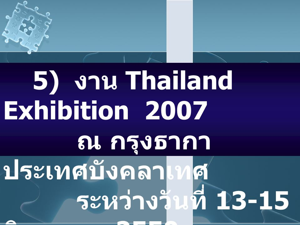 5) งาน Thailand Exhibition 2007 ณ กรุงธากา ประเทศบังคลาเทศ ระหว่างวันที่ 13-15 มิถุนายน 2550