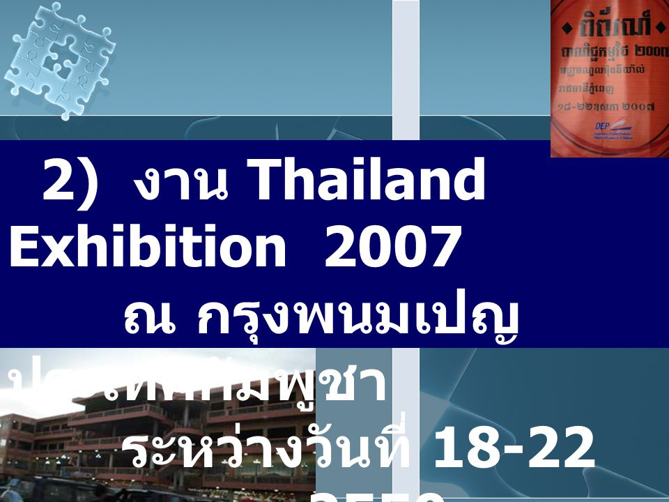 2) งาน Thailand Exhibition 2007 ณ กรุงพนมเปญ ประเทศกัมพูชา ระหว่างวันที่ 18-22 พฤษภาคม 2550