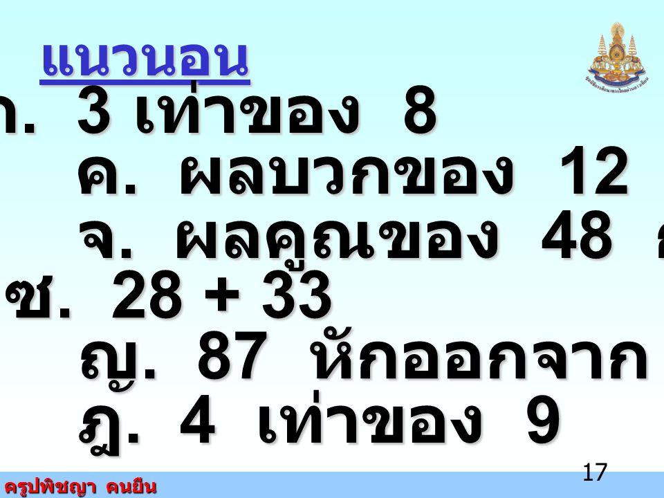 ก. 3 เท่าของ 8 ค. ผลบวกของ 12 กับ 18 จ. ผลคูณของ 48 กับ 4 ซ. 28 + 33