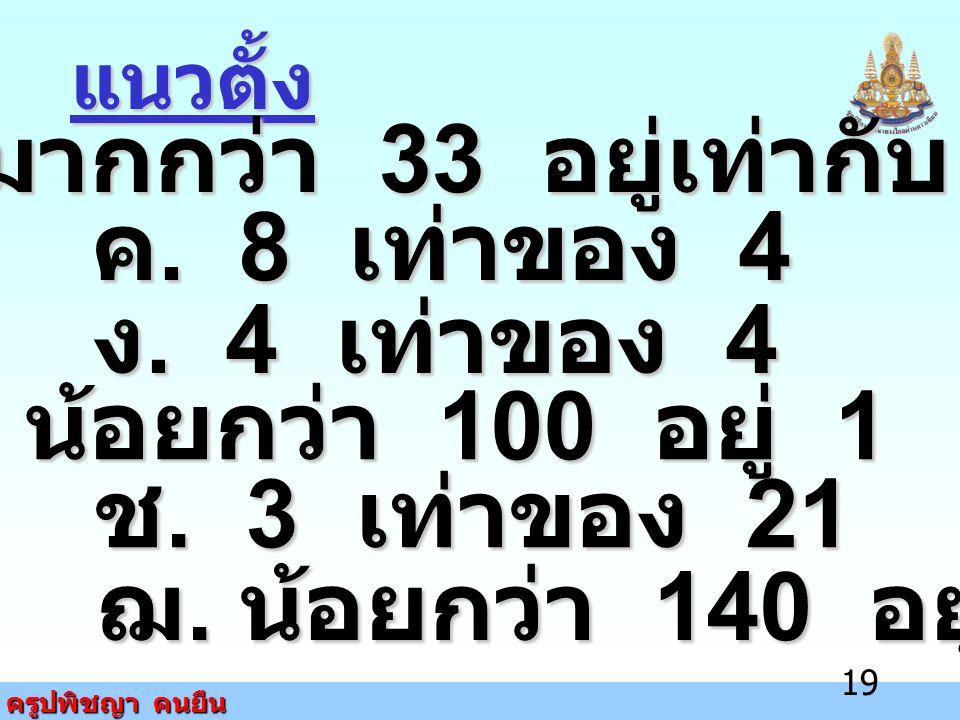ข. มากกว่า 33 อยู่เท่ากับ 8 ฉ. น้อยกว่า 100 อยู่ 1