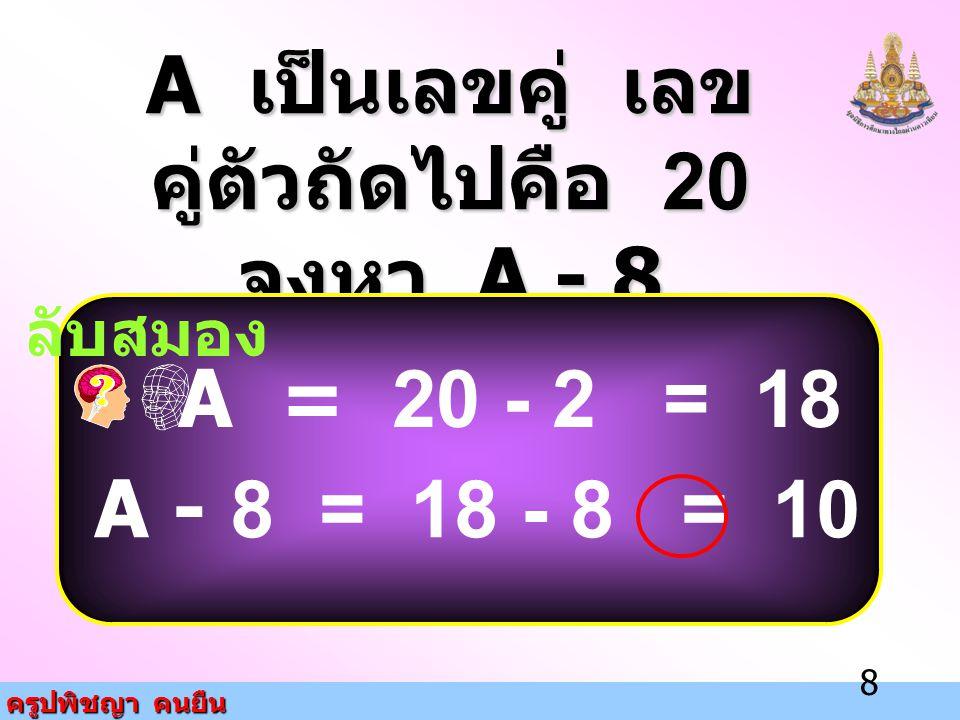 A เป็นเลขคู่ เลขคู่ตัวถัดไปคือ 20 จงหา A - 8