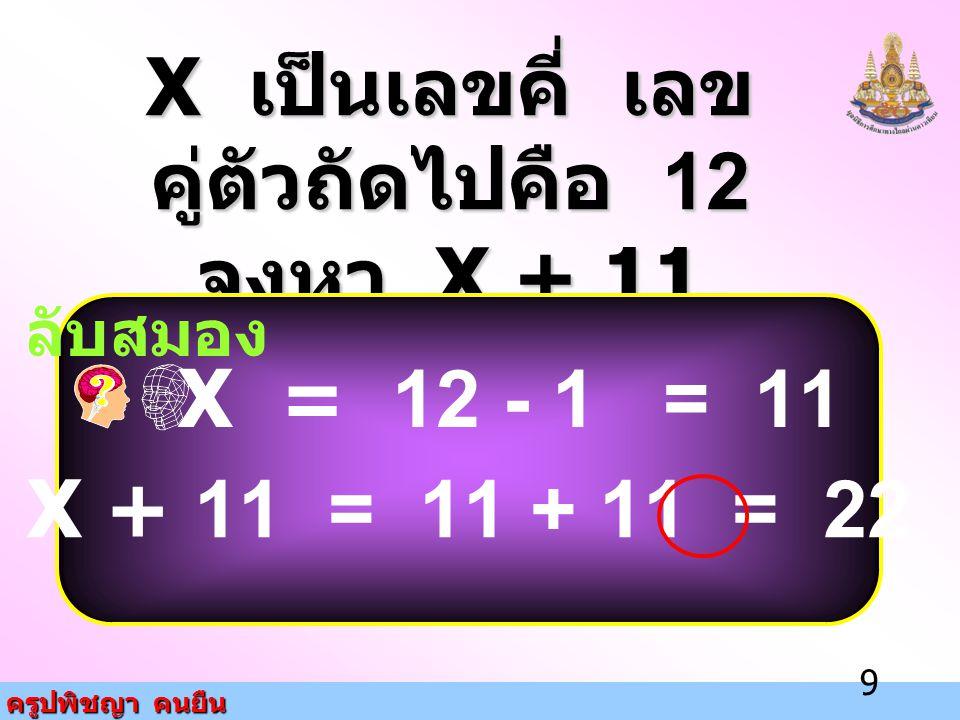 X เป็นเลขคี่ เลขคู่ตัวถัดไปคือ 12 จงหา X + 11