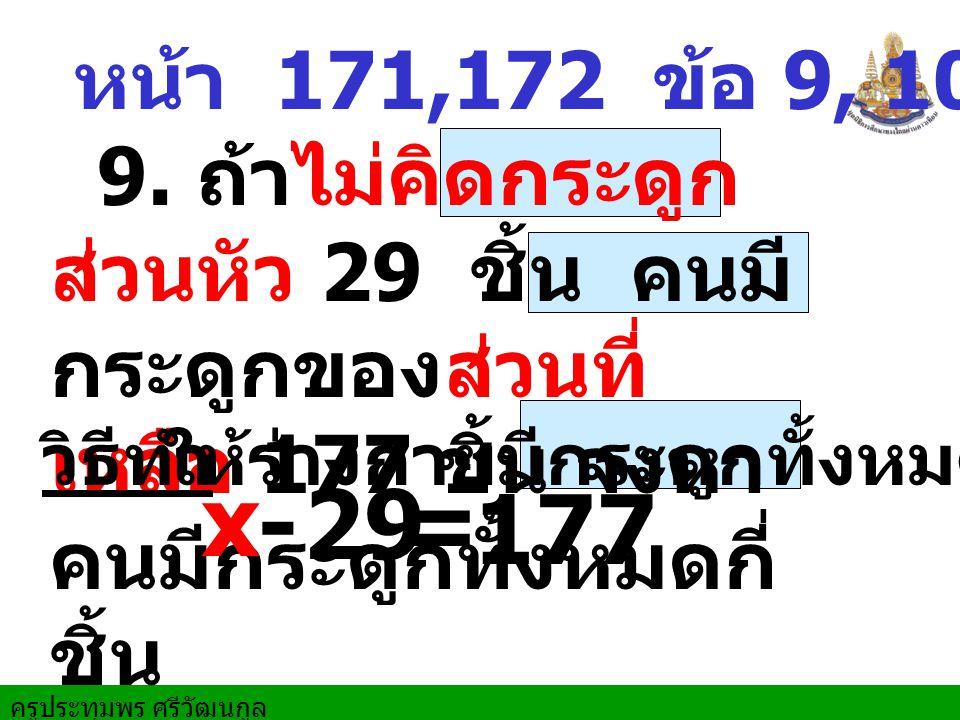 หน้า 171,172 ข้อ 9, 10,11,15 9. ถ้าไม่คิดกระดูกส่วนหัว 29 ชิ้น คนมีกระดูกของส่วนที่เหลือ 177 ชิ้น จงหาคนมีกระดูกทั้งหมดกี่ชิ้น.