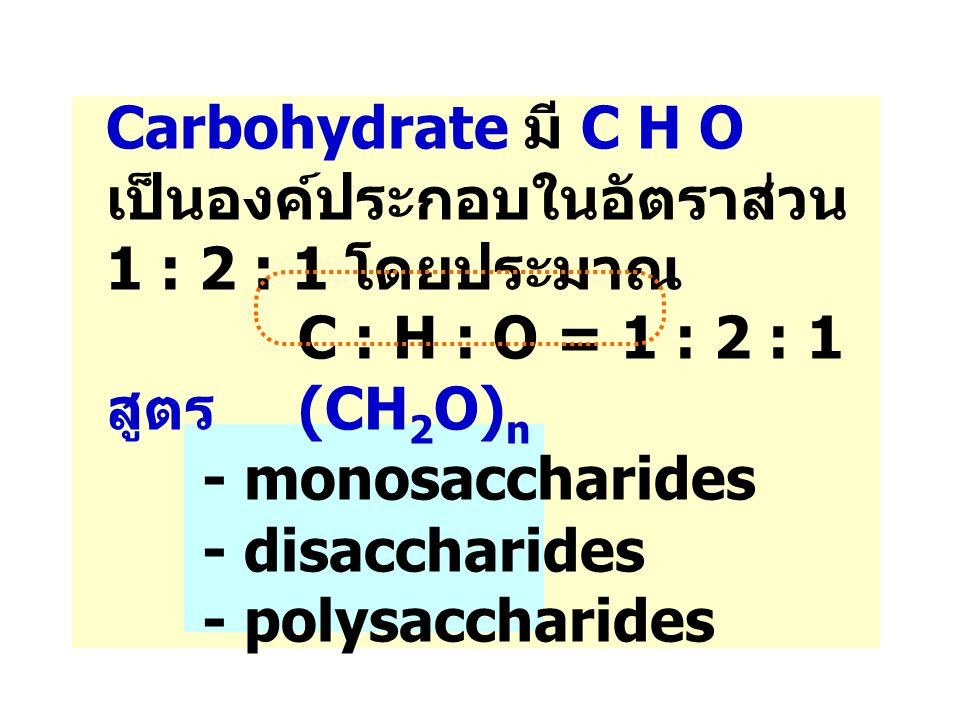Carbohydrate มี C H O เป็นองค์ประกอบในอัตราส่วน 1 : 2 : 1 โดยประมาณ