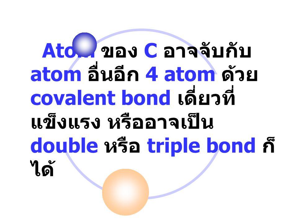 Atom ของ C อาจจับกับ atom อื่นอีก 4 atom ด้วย covalent bond เดี่ยวที่แข็งแรง หรืออาจเป็น double หรือ triple bond ก็ได้