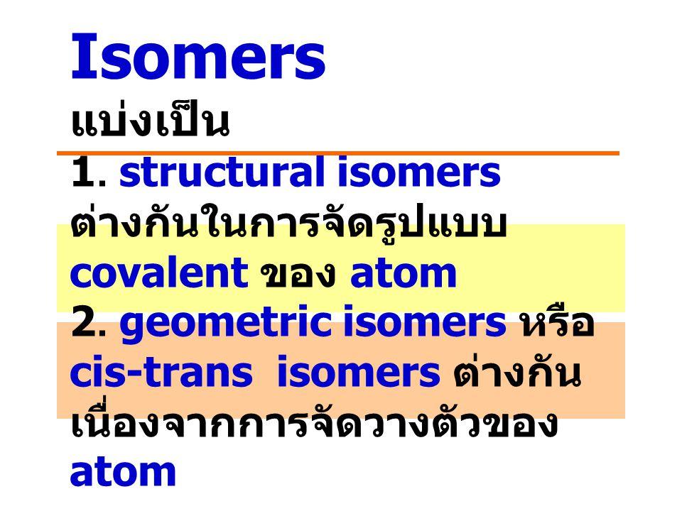 Isomers แบ่งเป็น 1. structural isomers ต่างกันในการจัดรูปแบบ covalent ของ atom 2.
