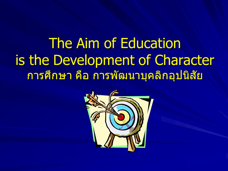 The Aim of Education is the Development of Character การศึกษา คือ การพัฒนาบุคลิกอุปนิสัย