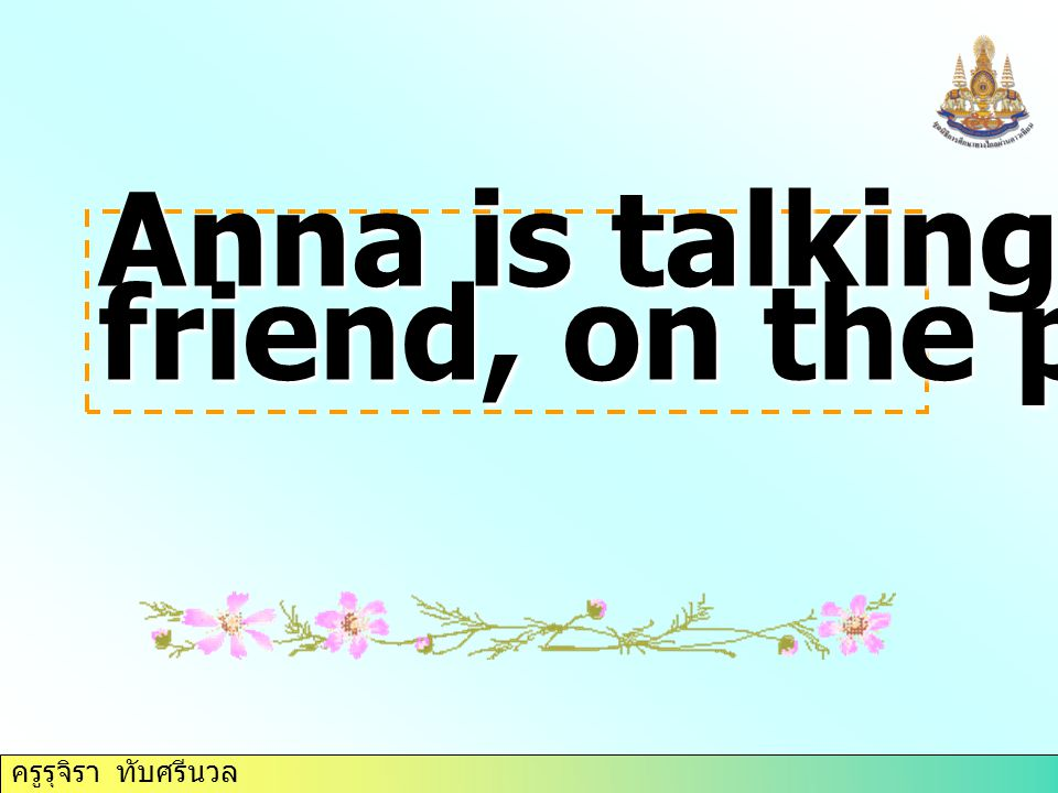 Anna is talking to her friend, on the phone.