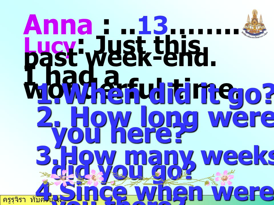 Anna : ..13…….. I had a wonderful time. When did it go