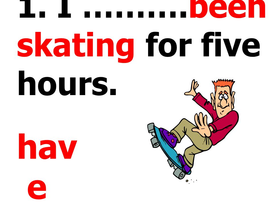 1. I ……….been skating for five hours.
