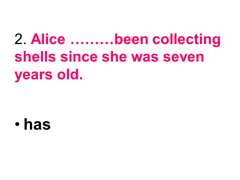 2. Alice ………been collecting shells since she was seven years old.
