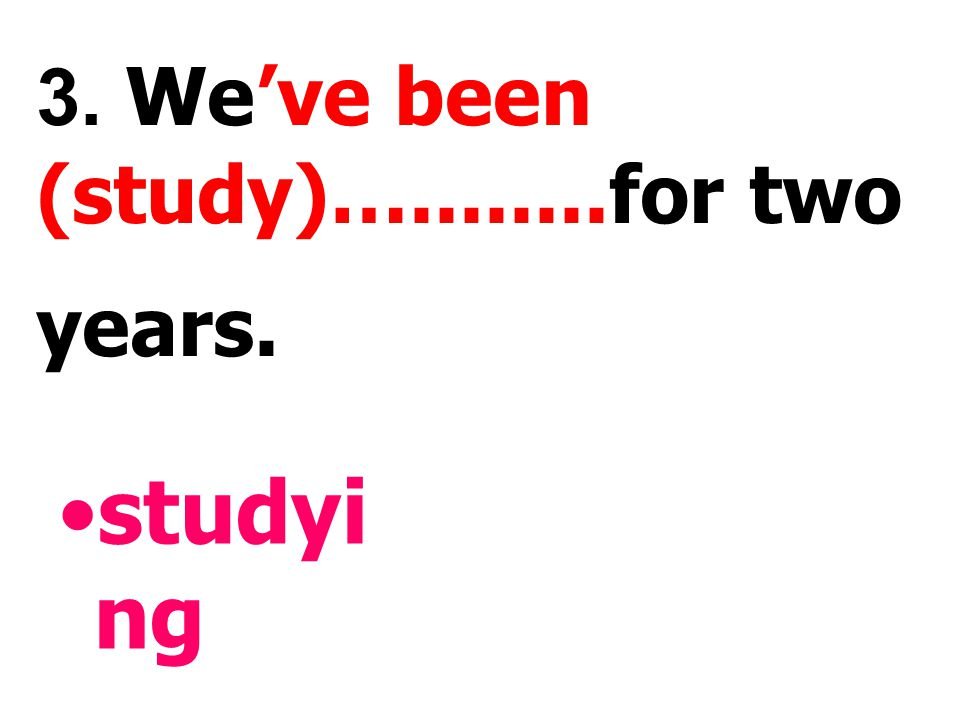 3. We've been (study)…........for two years.