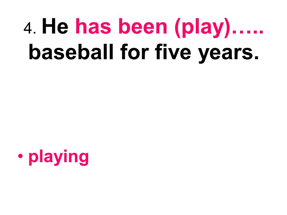 4. He has been (play)….. baseball for five years.
