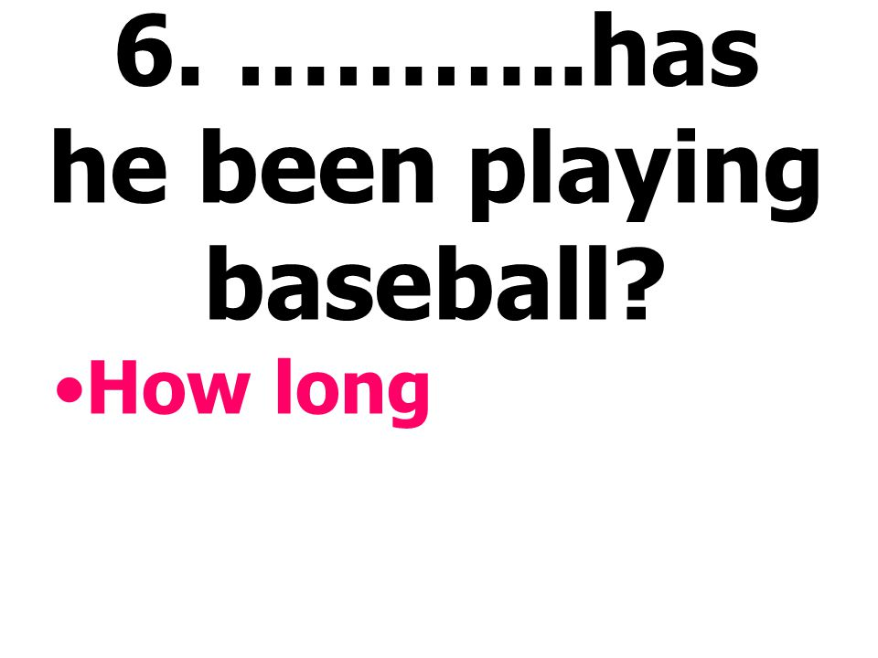 6. ………..has he been playing baseball