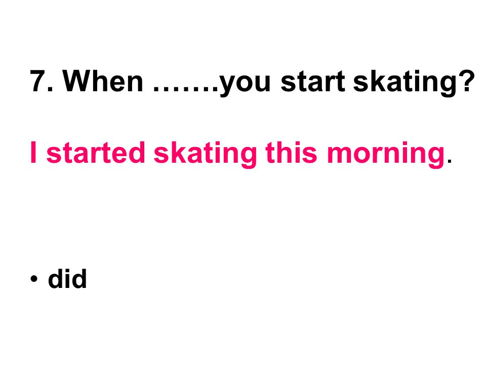 7. When …….you start skating I started skating this morning.
