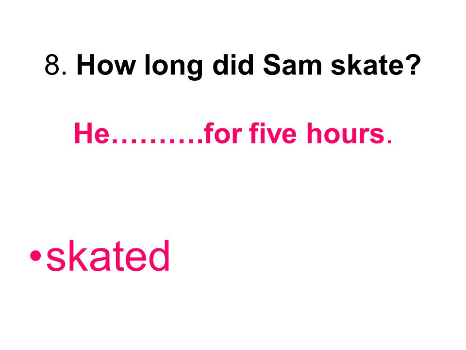 8. How long did Sam skate He……….for five hours.