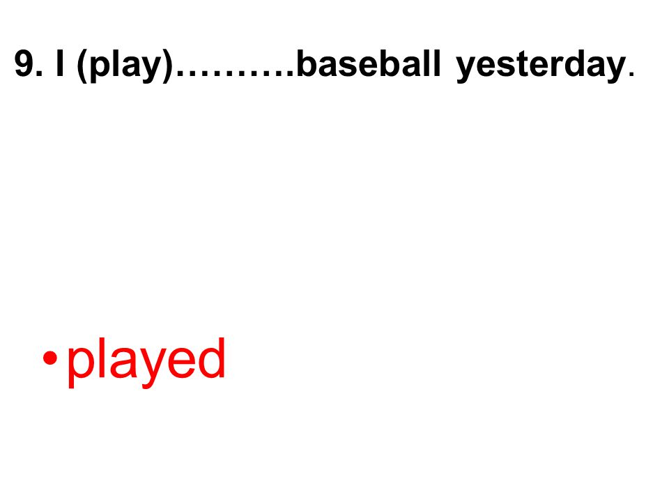 9. I (play)……….baseball yesterday.