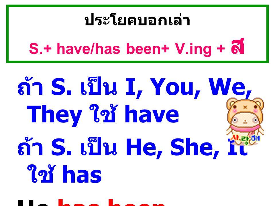 ประโยคบอกเล่า S.+ have/has been+ V.ing + ส