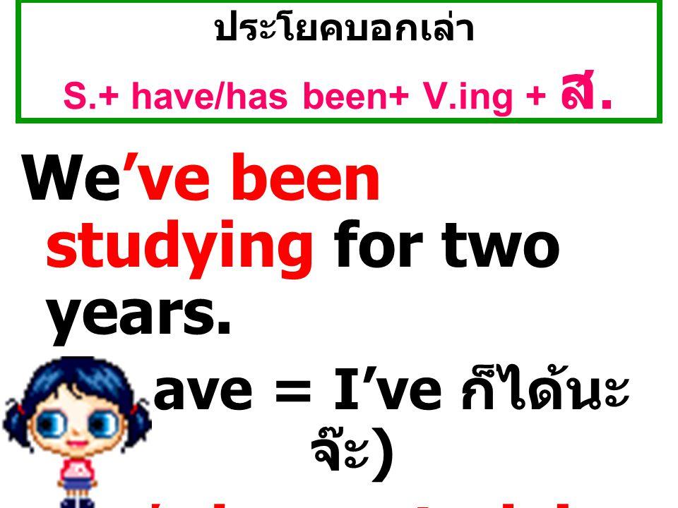 ประโยคบอกเล่า S.+ have/has been+ V.ing + ส.