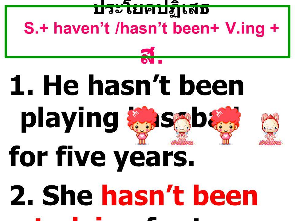 ประโยคปฏิเสธ S.+ haven't /hasn't been+ V.ing + ส.