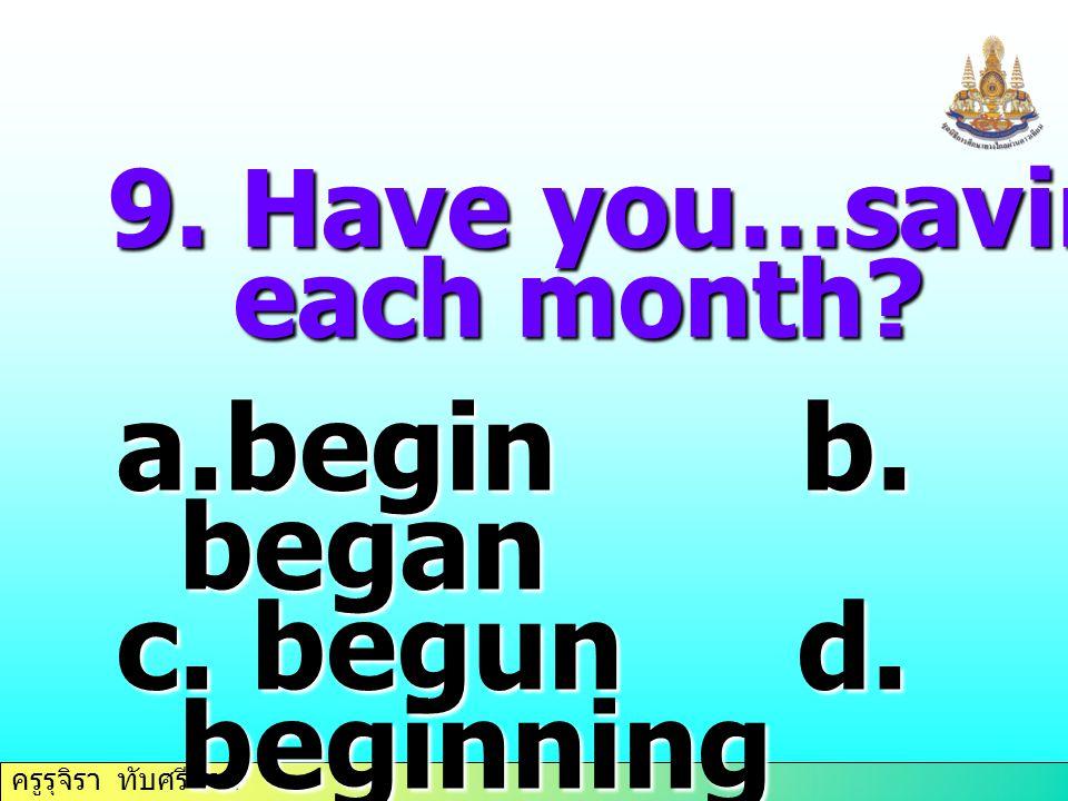 begin b. began c. begun d. beginning 9. Have you…saving money