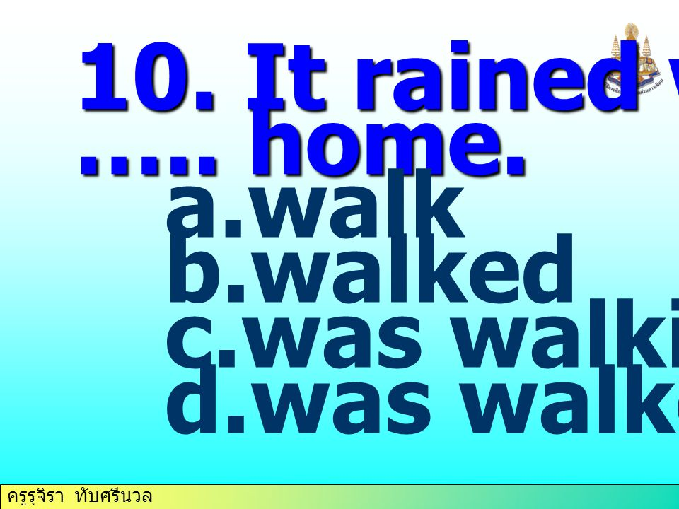 10. It rained when I ….. home. walk walked was walking was walked
