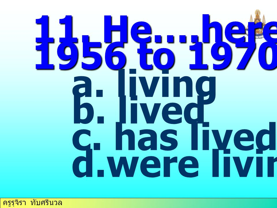 11. He….here from 1956 to 1970. living lived has lived were living