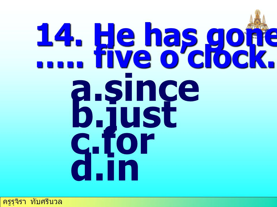 14. He has gone home ….. five o'clock. since just for in